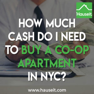 How much cash you need to buy a co-op apartment in NYC depends on your coop apartment building's down payment and post-closing liquidity requirements. Co-ops in NYC typically require 20% down and one to two years of post closing liquidity.