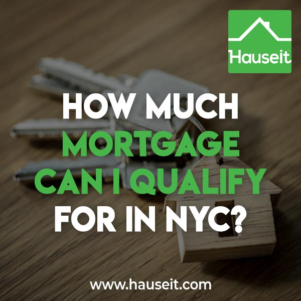 The answer to how much mortgage can I qualify for in NYC depends on the amount of gross income you make, your anticipated housing expenses, your other credit payments, prevailing mortgage interest rates and the maximum Debt-to-Income ratio allowed.