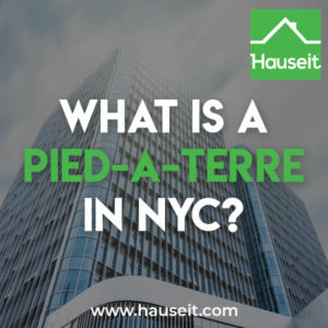 A Pied-à-Terre in NYC is a secondary residence or a vacation home. A Pied a Terre can describe any property type, including a condo, co-op apartment or a townhouse.