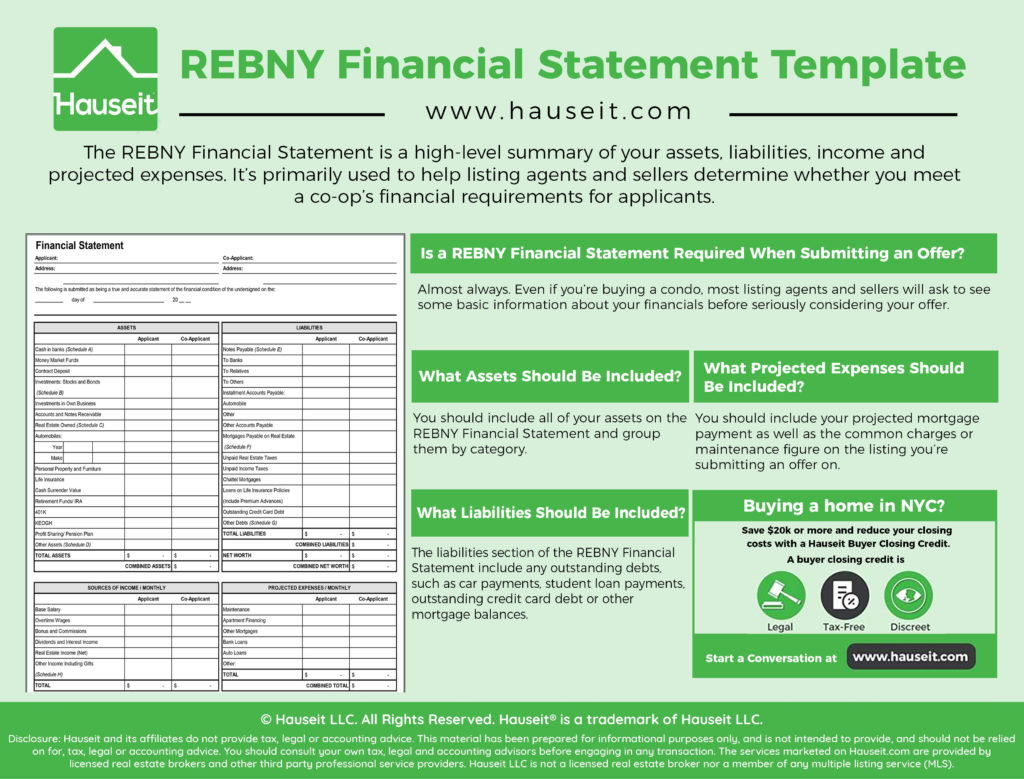 The REBNY Financial Statement is a high-level summary of your assets, liabilities, income and projected expenses. It's primarily used to help listing agents and sellers determine whether you meet a co-op's financial requirements for applicants.