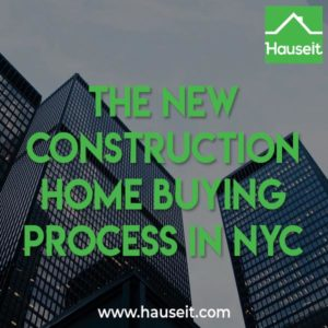 The new construction home buying process in NYC takes longer, is more expensive and is generally more complex than your typical re-sale process.