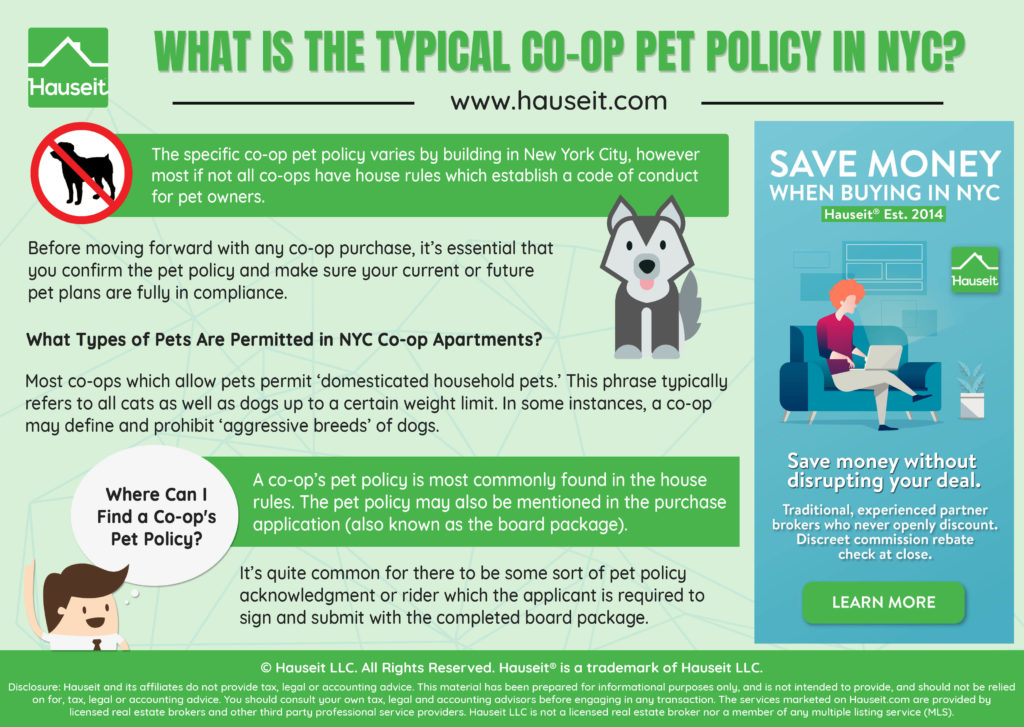 The specific co-op pet policy varies by building in New York City, however most if not all co-ops have house rules which establish a code of conduct for pet owners. Before moving forward with any co-op purchase, it's essential that you confirm the pet policy and make sure your current or future pet plans are fully in compliance.