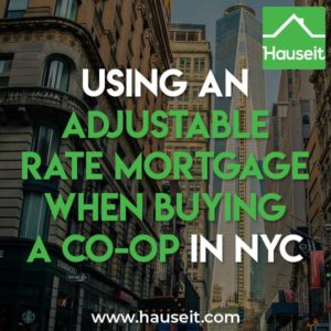 Many co-ops in NYC prohibit adjustable rate mortgages. Other co-ops require a higher down payment if you are using an adjustable rate mortgage (ARM).