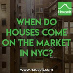 Houses come on the market all year round in NYC although you'll see more activity in the spring and fall selling seasons.