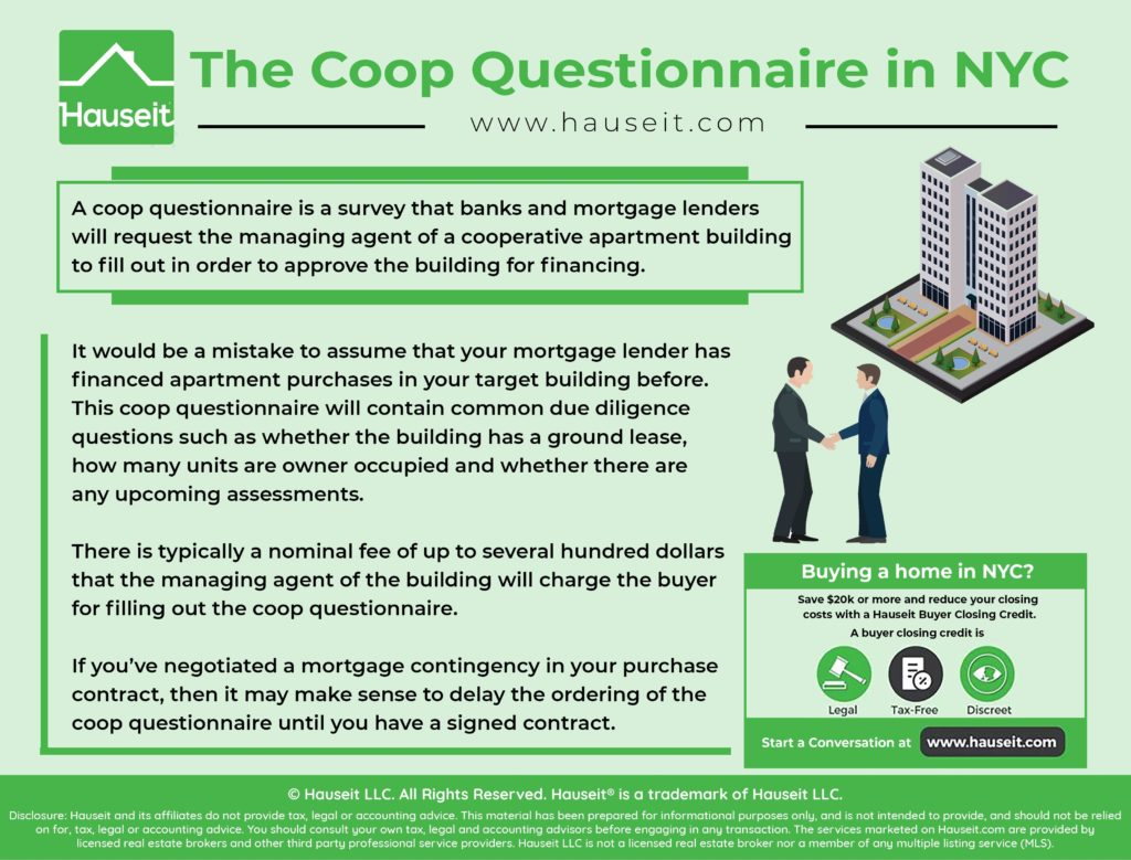 A coop questionnaire is a survey that banks and mortgage lenders will request the managing agent of a cooperative apartment building to fill out in order to approve the building for financing.