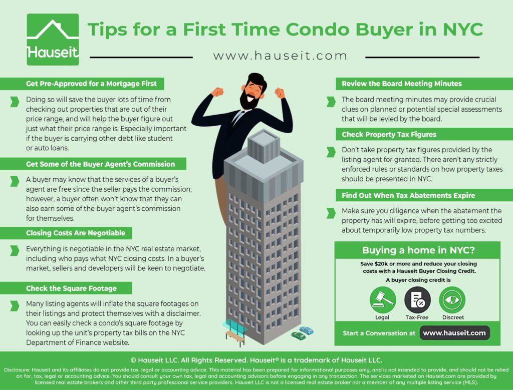 A first time condo buyer in NYC faces many challenges. Square footage isn't measured uniformly, nor are property taxes. You can get the buyer agent commission.