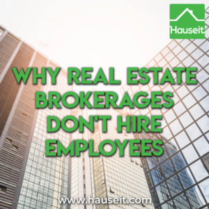 Real estate brokerages don't hire employees due to statutory carve-outs, the ease of hiring an independent contractor & because commissions attract talent.